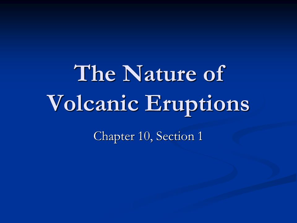 The Nature of Volcanic Eruptions Chapter 10, Section 1