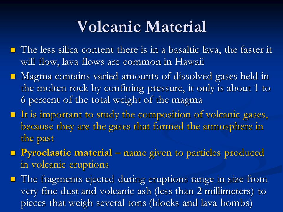 Volcanic Material The less silica content there is in a basaltic lava, the faster it will flow, lava flows are common in Hawaii The less silica conten