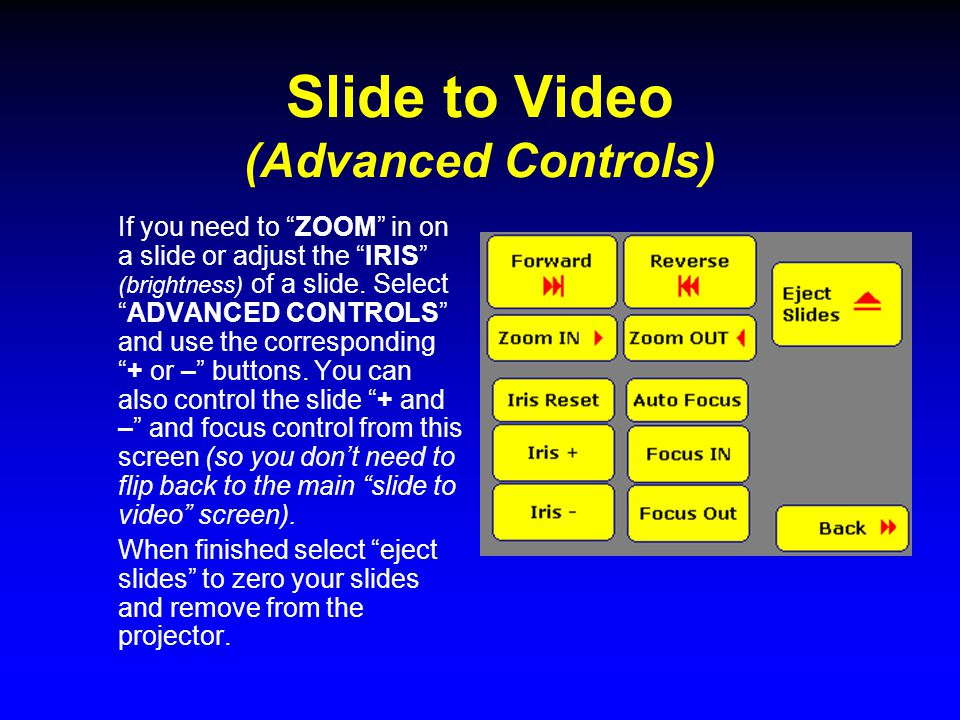 "Slide to Video (Advanced Controls) If you need to ""ZOOM"" in on a slide or adjust the ""IRIS"" (brightness) of a slide. Select ""ADVANCED CONTROLS"" and us"