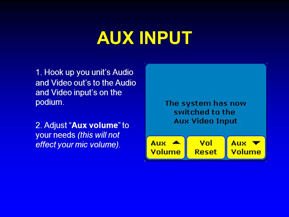 "AUX INPUT 1. Hook up you unit's Audio and Video out's to the Audio and Video input's on the podium. 2. Adjust ""Aux volume"" to your needs (this will no"