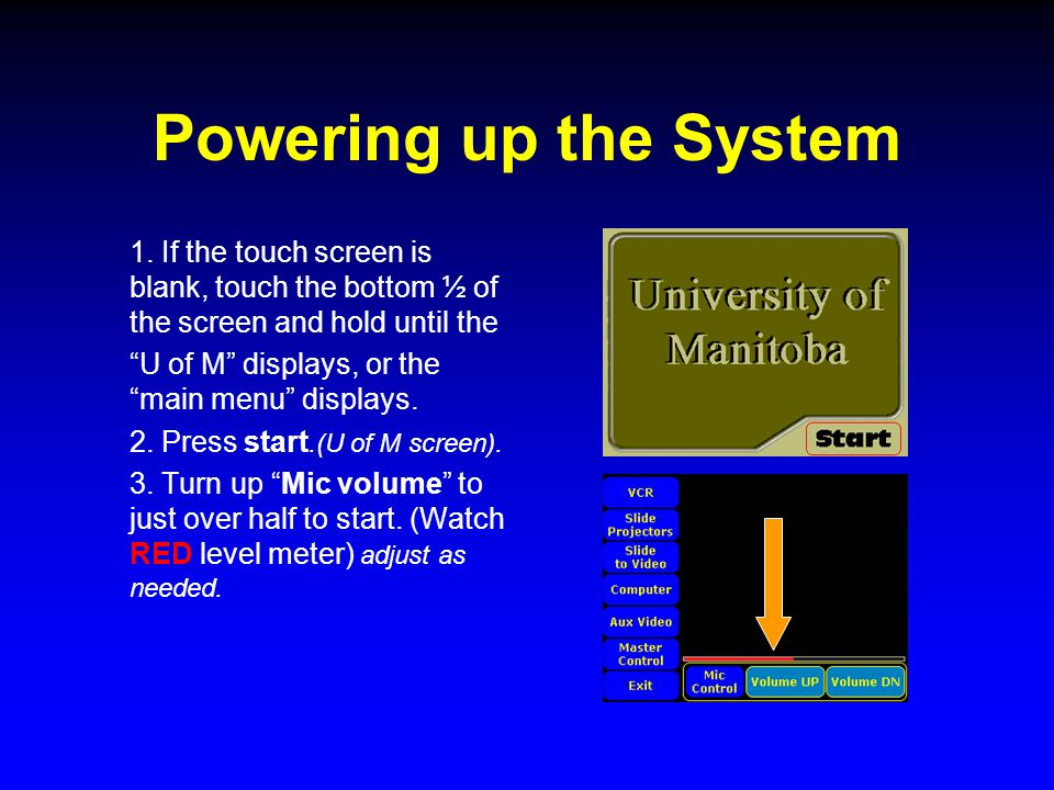 "Powering up the System 1. If the touch screen is blank, touch the bottom ½ of the screen and hold until the ""U of M"" displays, or the ""main menu"" disp"