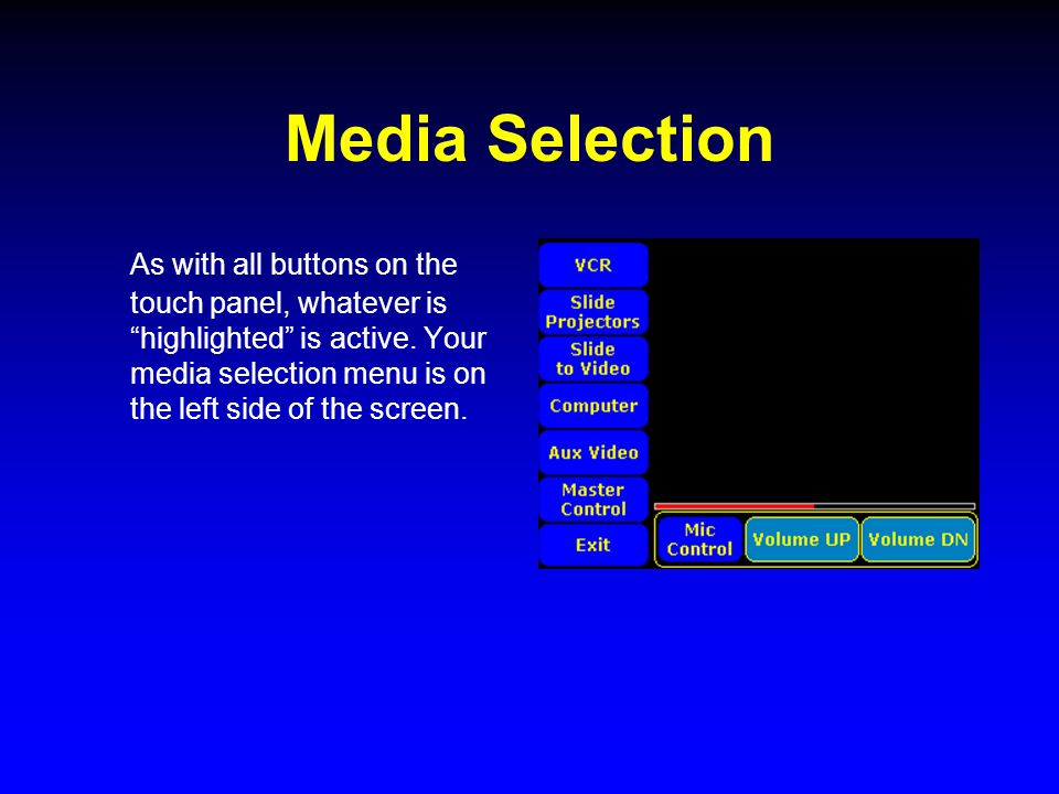 "Media Selection As with all buttons on the touch panel, whatever is ""highlighted"" is active. Your media selection menu is on the left side of the scre"