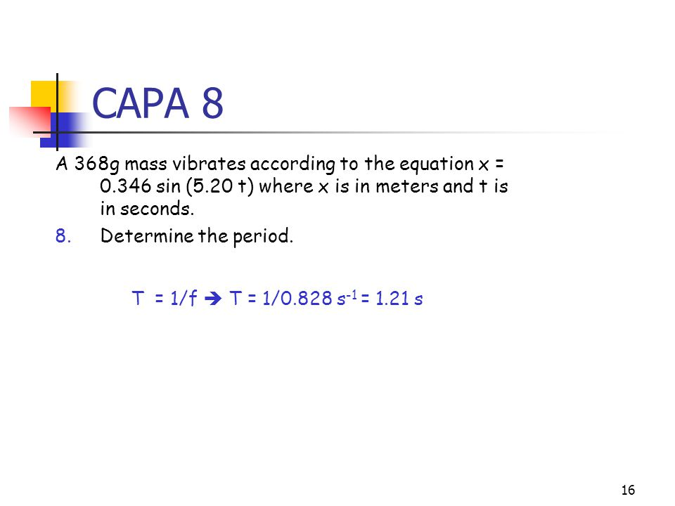 15 CAPA 7 A 368g mass vibrates according to the equation x = 0.346 sin (5.20 t) where x is in meters and t is in seconds.