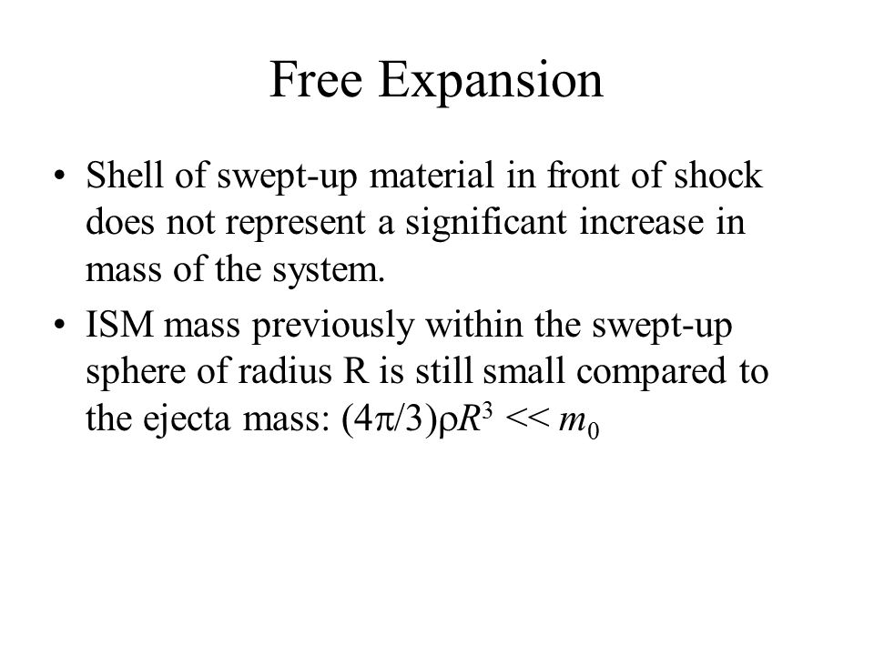 Since momentum is conserved: m 0 v 0 = (m 0 + (4  /3)  0 R 3 )v As long as swept-up mass << ejecta mass, the velocity of the shock front remains constant and R s (t) ~ v 0 t The temperature decreases due to adiabatic expansion, T  R -3(  -1)