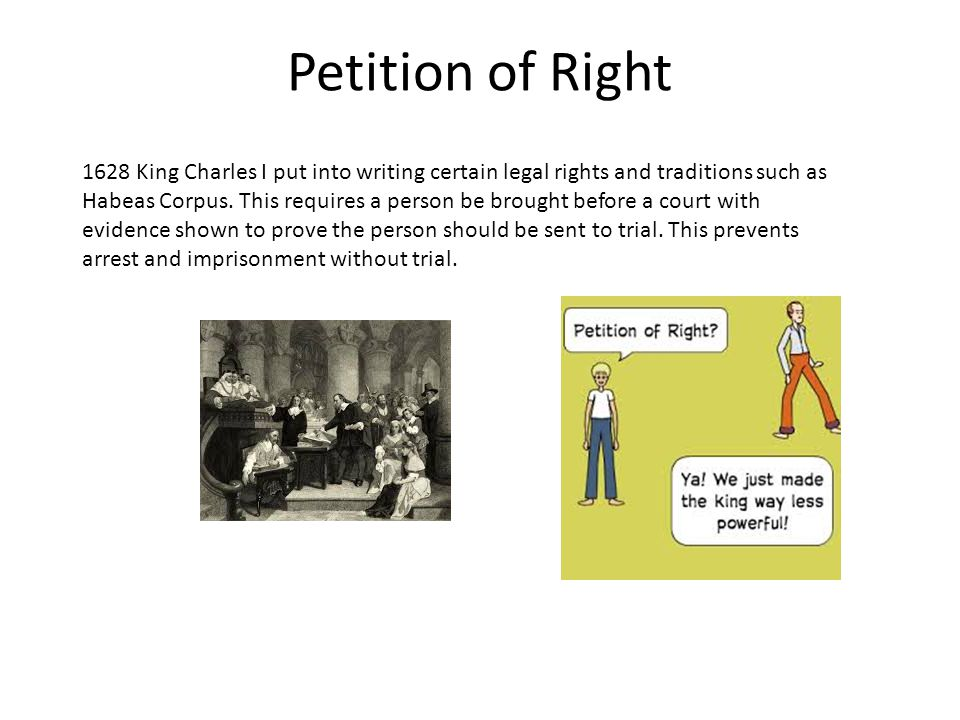 Petition of Right 1628 King Charles I put into writing certain legal rights and traditions such as Habeas Corpus. This requires a person be brought be