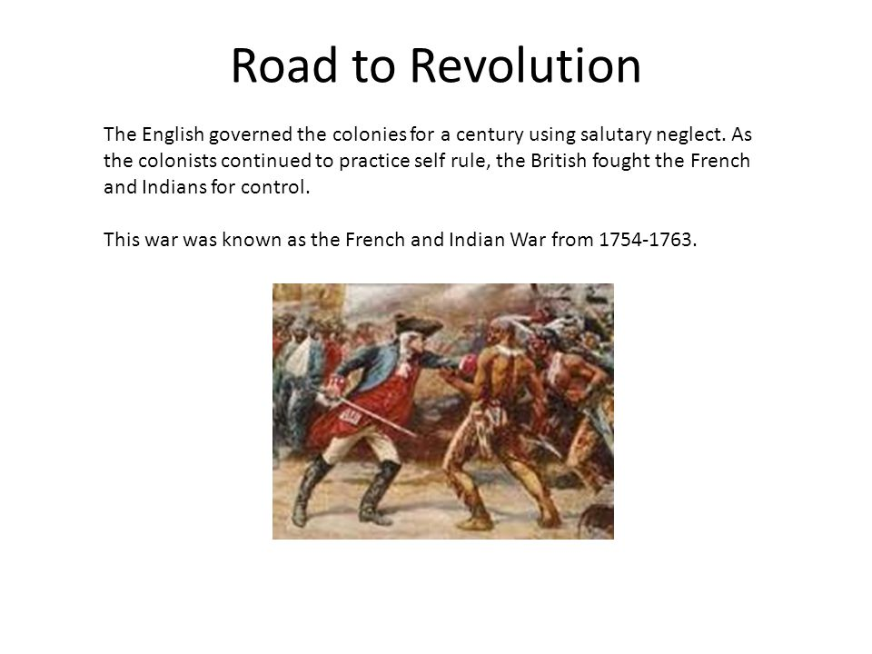 Road to Revolution The English governed the colonies for a century using salutary neglect. As the colonists continued to practice self rule, the Briti