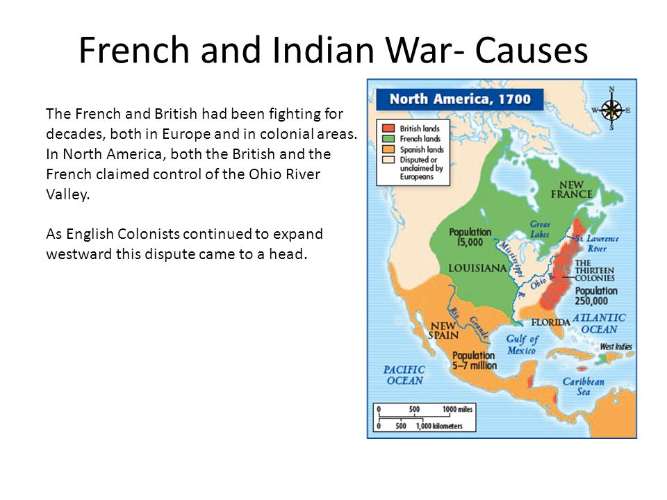 French and Indian War- Causes The French and British had been fighting for decades, both in Europe and in colonial areas. In North America, both the B