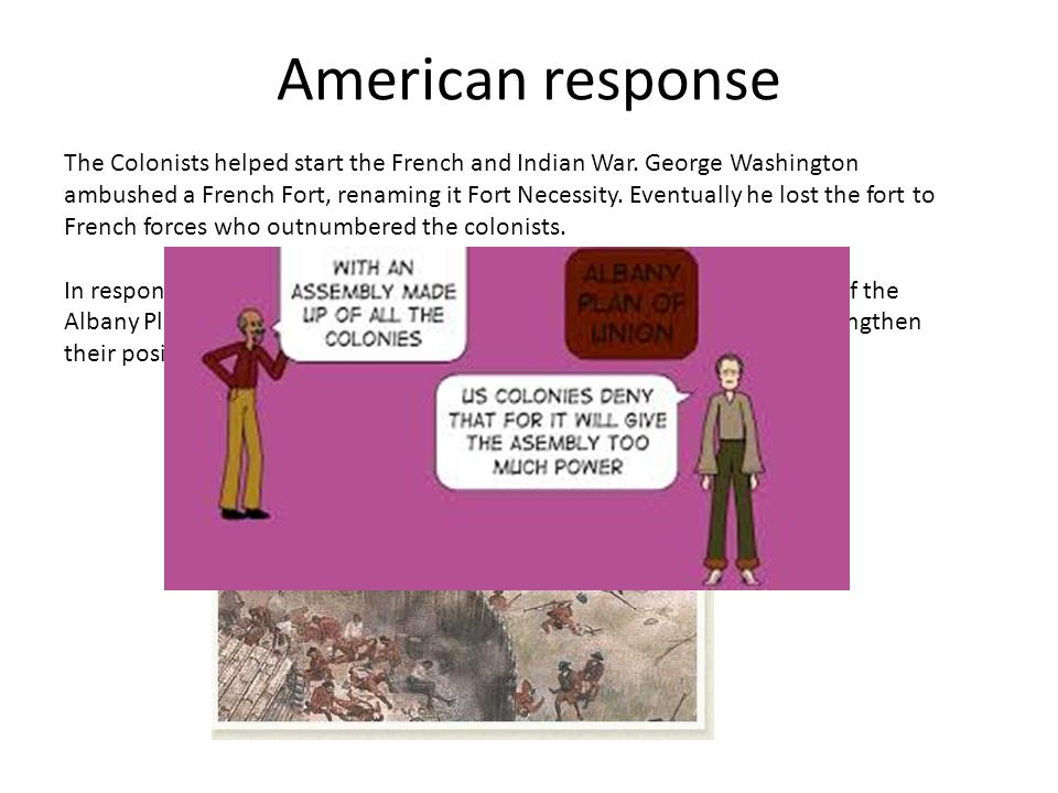 American response The Colonists helped start the French and Indian War. George Washington ambushed a French Fort, renaming it Fort Necessity. Eventual