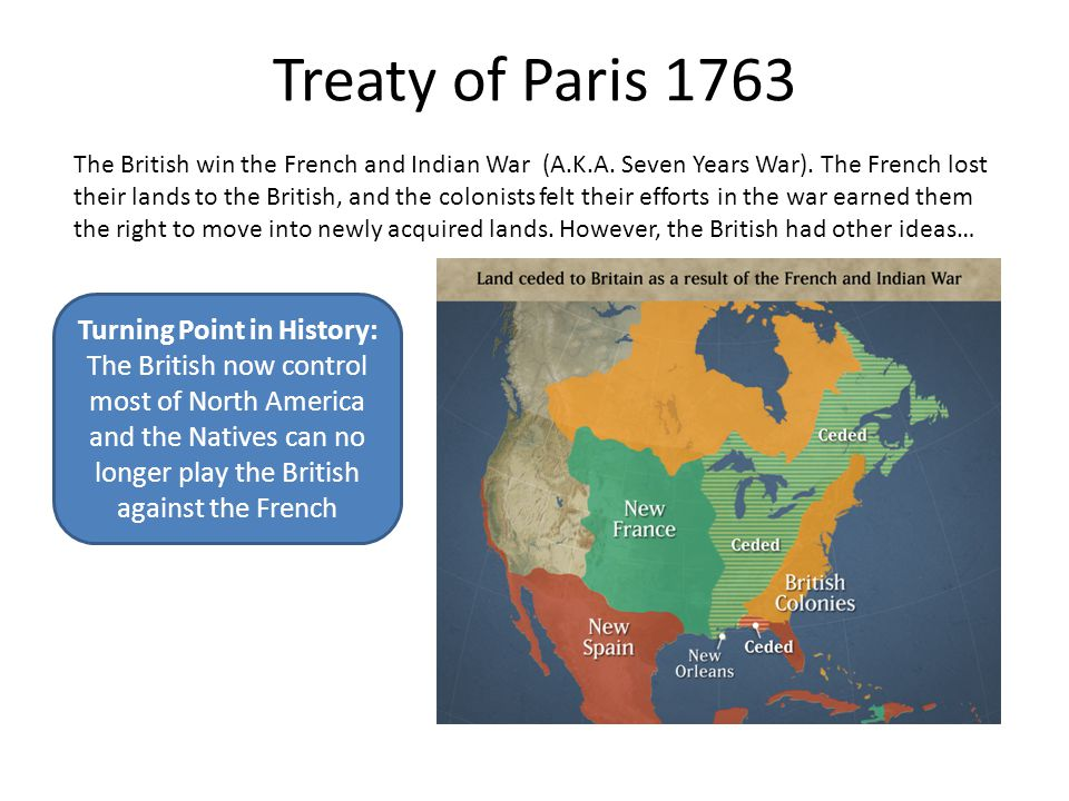 Treaty of Paris 1763 The British win the French and Indian War (A.K.A. Seven Years War). The French lost their lands to the British, and the colonists