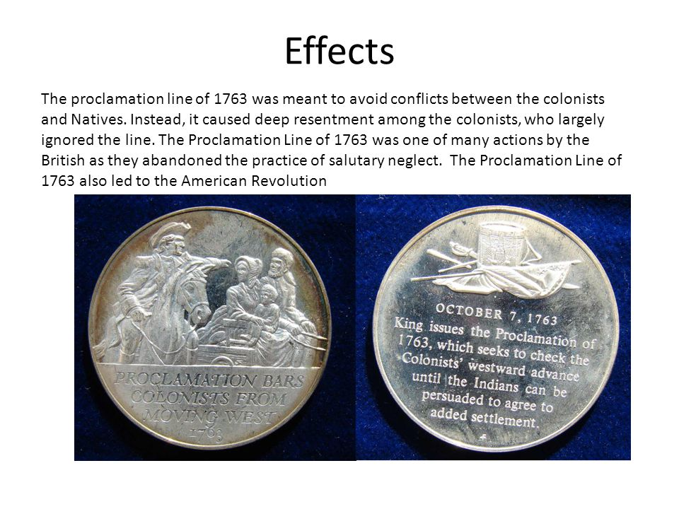Effects The proclamation line of 1763 was meant to avoid conflicts between the colonists and Natives. Instead, it caused deep resentment among the col