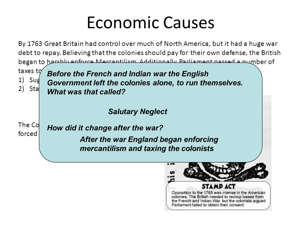 Economic Causes By 1763 Great Britain had control over much of North America, but it had a huge war debt to repay. Believing that the colonies should