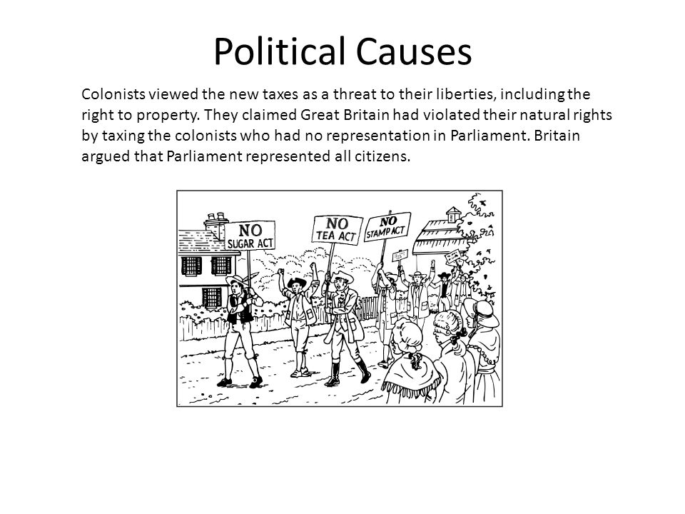 Political Causes Colonists viewed the new taxes as a threat to their liberties, including the right to property. They claimed Great Britain had violat
