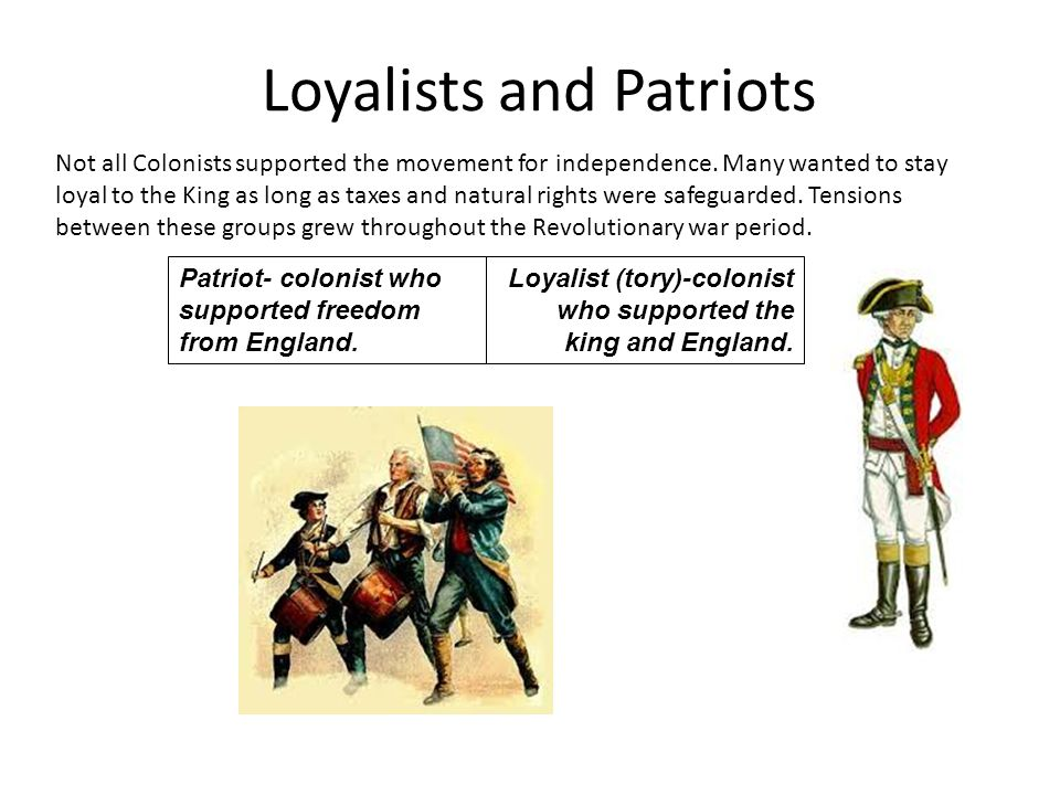 Loyalists and Patriots Patriot- colonist who supported freedom from England. Loyalist (tory)-colonist who supported the king and England. Not all Colo