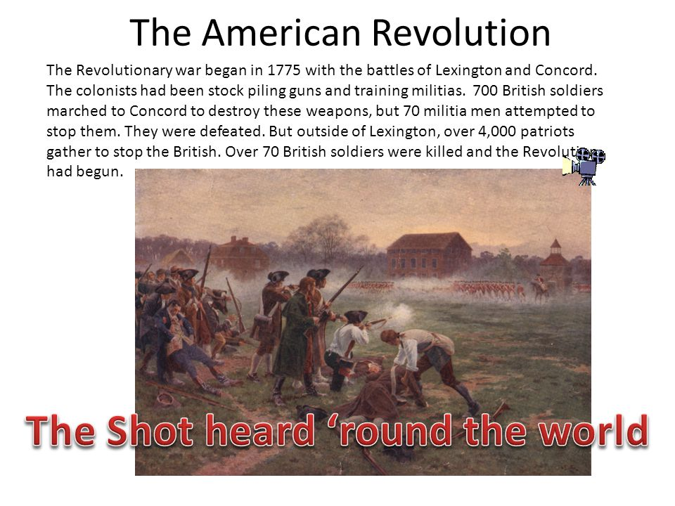 The American Revolution The Revolutionary war began in 1775 with the battles of Lexington and Concord. The colonists had been stock piling guns and tr