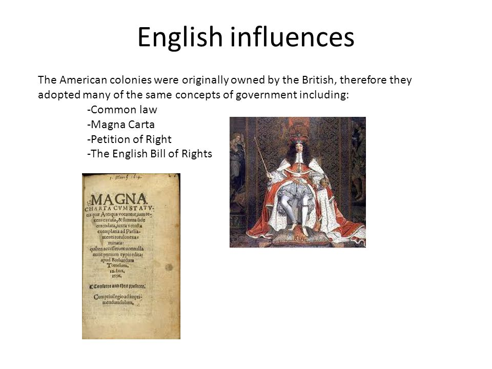 English influences The American colonies were originally owned by the British, therefore they adopted many of the same concepts of government includin