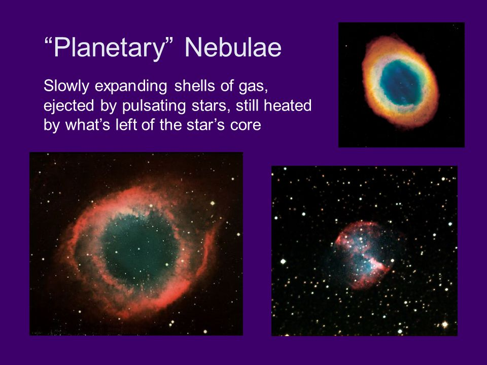 Planetary Nebulae Slowly expanding shells of gas, ejected by pulsating stars, still heated by what's left of the star's core
