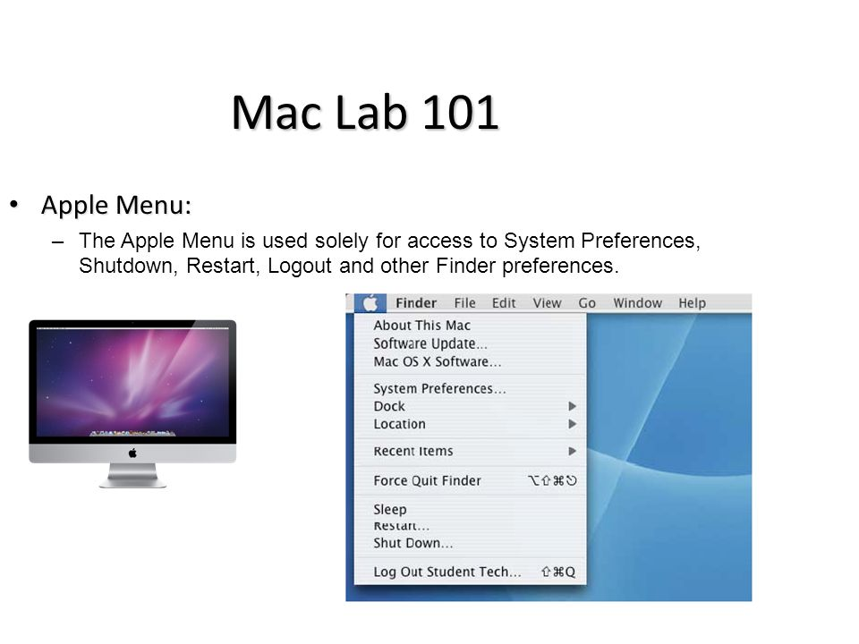 Mac Lab 101 Apple Menu: Apple Menu: –The Apple Menu is used solely for access to System Preferences, Shutdown, Restart, Logout and other Finder preferences.