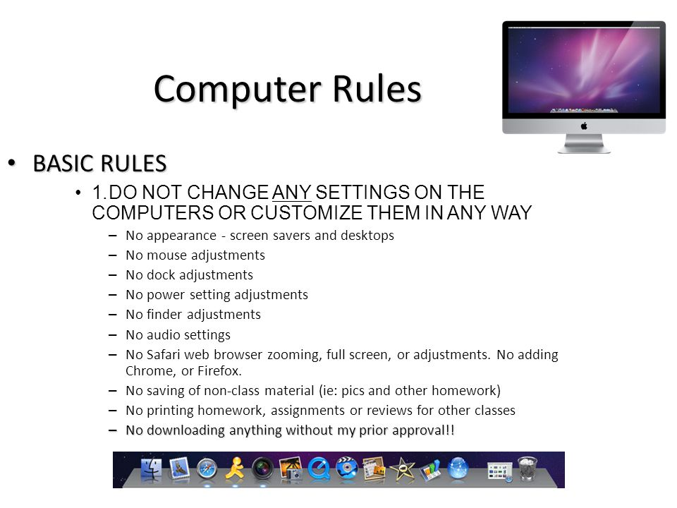 Computer Rules BASIC RULES BASIC RULES 1.DO NOT CHANGE ANY SETTINGS ON THE COMPUTERS OR CUSTOMIZE THEM IN ANY WAY – No appearance - screen savers and desktops – No mouse adjustments – No dock adjustments – No power setting adjustments – No finder adjustments – No audio settings – No Safari web browser zooming, full screen, or adjustments.