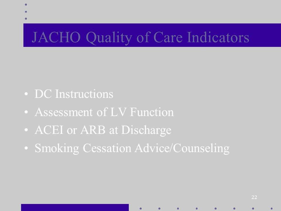 22 JACHO Quality of Care Indicators DC Instructions Assessment of LV Function ACEI or ARB at Discharge Smoking Cessation Advice/Counseling