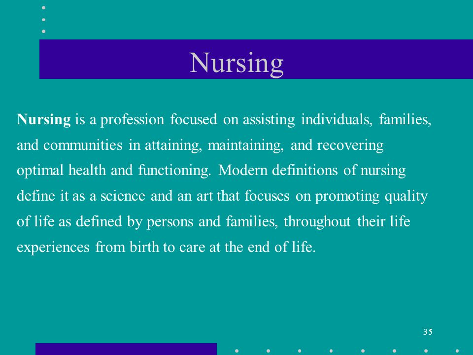35 Nursing Nursing is a profession focused on assisting individuals, families, and communities in attaining, maintaining, and recovering optimal health and functioning.