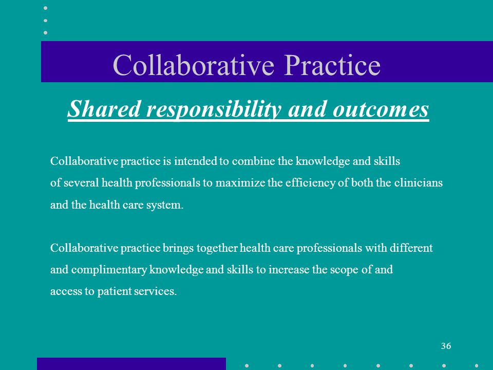 36 Collaborative practice is intended to combine the knowledge and skills of several health professionals to maximize the efficiency of both the clinicians and the health care system.