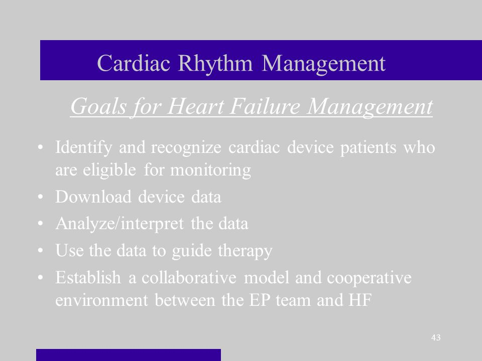43 Cardiac Rhythm Management Identify and recognize cardiac device patients who are eligible for monitoring Download device data Analyze/interpret the data Use the data to guide therapy Establish a collaborative model and cooperative environment between the EP team and HF Goals for Heart Failure Management