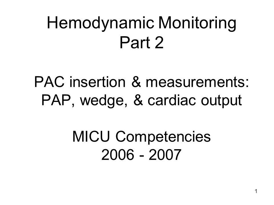 1 Hemodynamic Monitoring Part 2 PAC insertion & measurements: PAP, wedge, & cardiac output MICU Competencies 2006 - 2007