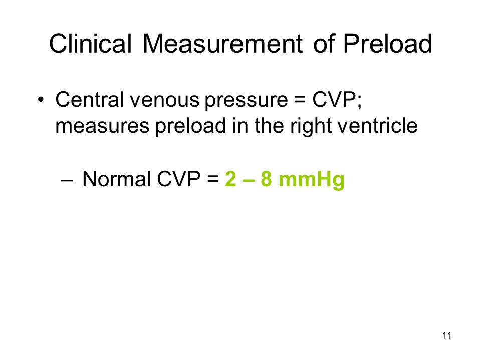 11 Clinical Measurement of Preload Central venous pressure = CVP; measures preload in the right ventricle – Normal CVP = 2 – 8 mmHg