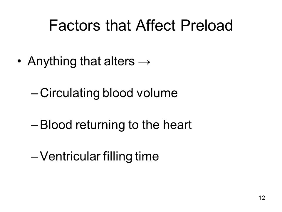 12 Factors that Affect Preload Anything that alters → –Circulating blood volume –Blood returning to the heart –Ventricular filling time