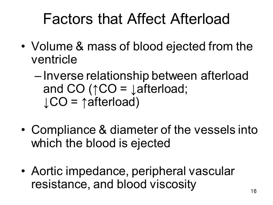 16 Factors that Affect Afterload Volume & mass of blood ejected from the ventricle –Inverse relationship between afterload and CO (↑CO = ↓afterload; ↓CO = ↑afterload) Compliance & diameter of the vessels into which the blood is ejected Aortic impedance, peripheral vascular resistance, and blood viscosity