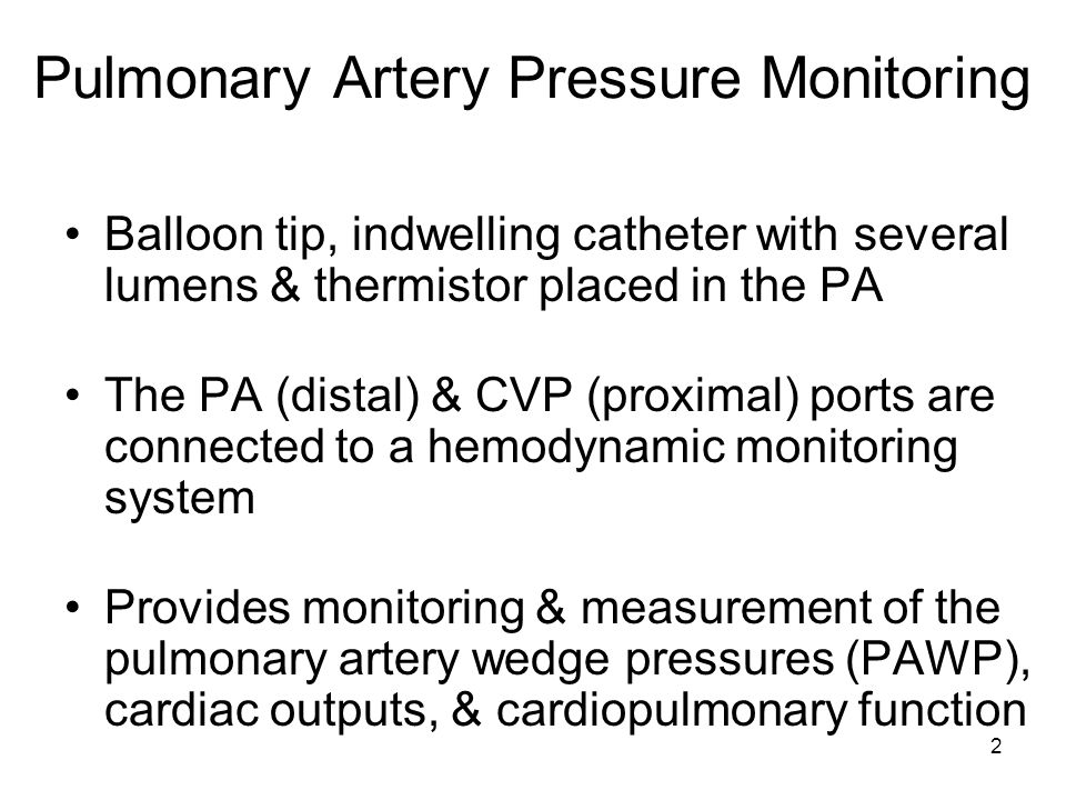 2 Pulmonary Artery Pressure Monitoring Balloon tip, indwelling catheter with several lumens & thermistor placed in the PA The PA (distal) & CVP (proxi