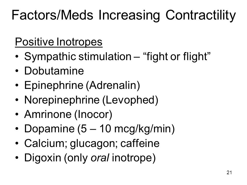21 Factors/Meds Increasing Contractility Positive Inotropes Sympathic stimulation – fight or flight Dobutamine Epinephrine (Adrenalin) Norepinephrine (Levophed) Amrinone (Inocor) Dopamine (5 – 10 mcg/kg/min) Calcium; glucagon; caffeine Digoxin (only oral inotrope)