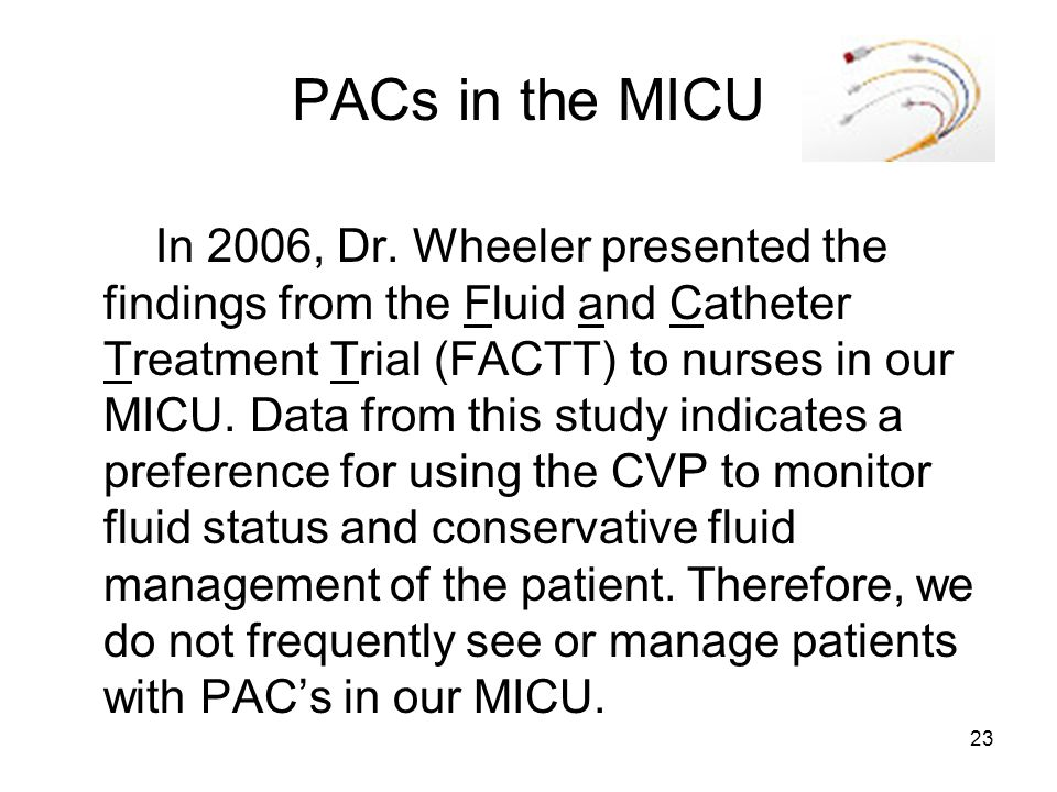 23 PACs in the MICU In 2006, Dr. Wheeler presented the findings from the Fluid and Catheter Treatment Trial (FACTT) to nurses in our MICU. Data from t