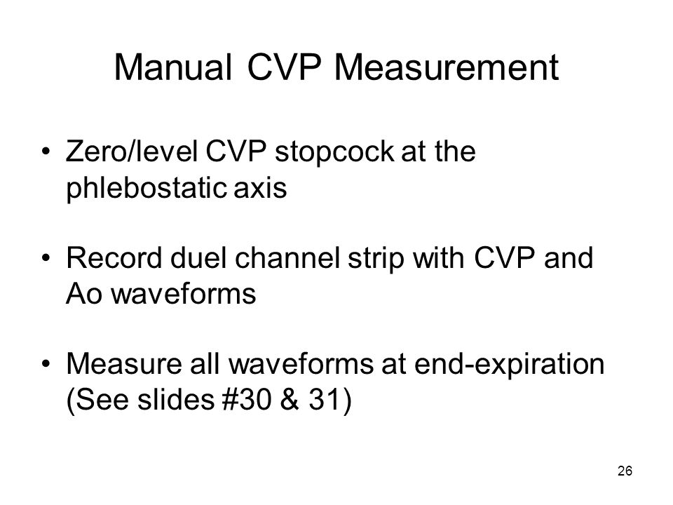 26 Manual CVP Measurement Zero/level CVP stopcock at the phlebostatic axis Record duel channel strip with CVP and Ao waveforms Measure all waveforms a