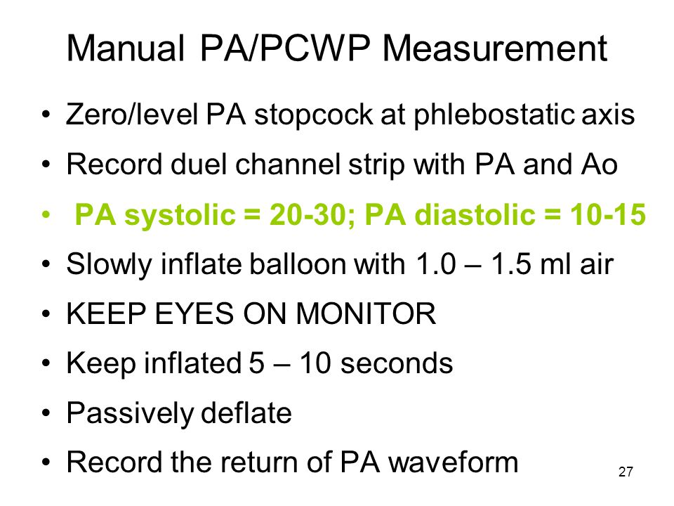 27 Manual PA/PCWP Measurement Zero/level PA stopcock at phlebostatic axis Record duel channel strip with PA and Ao PA systolic = 20-30; PA diastolic = 10-15 Slowly inflate balloon with 1.0 – 1.5 ml air KEEP EYES ON MONITOR Keep inflated 5 – 10 seconds Passively deflate Record the return of PA waveform