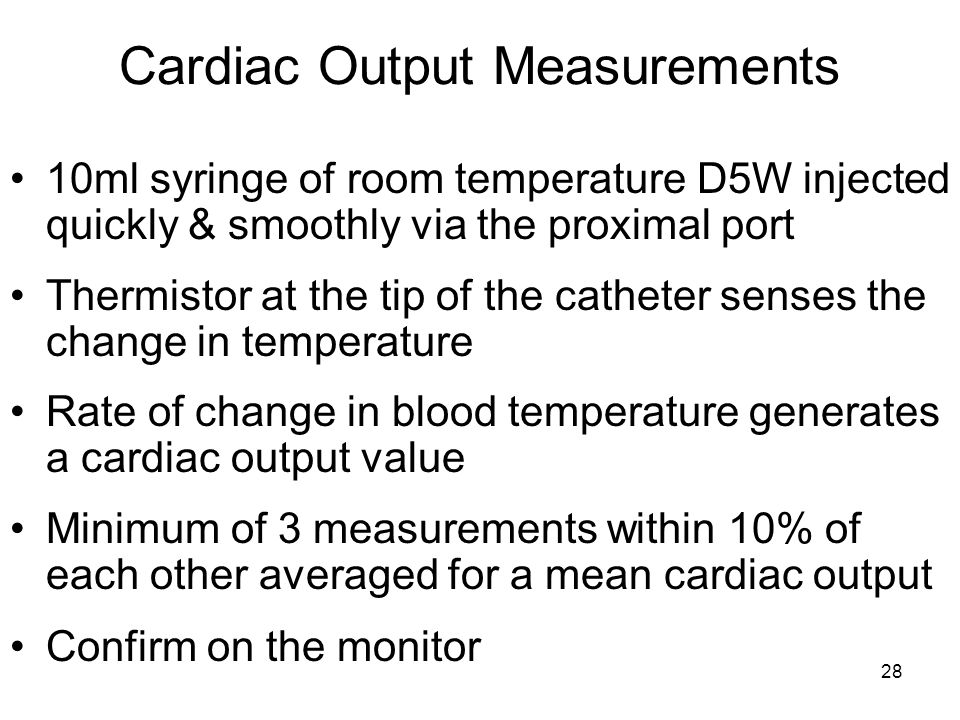 28 Cardiac Output Measurements 10ml syringe of room temperature D5W injected quickly & smoothly via the proximal port Thermistor at the tip of the catheter senses the change in temperature Rate of change in blood temperature generates a cardiac output value Minimum of 3 measurements within 10% of each other averaged for a mean cardiac output Confirm on the monitor