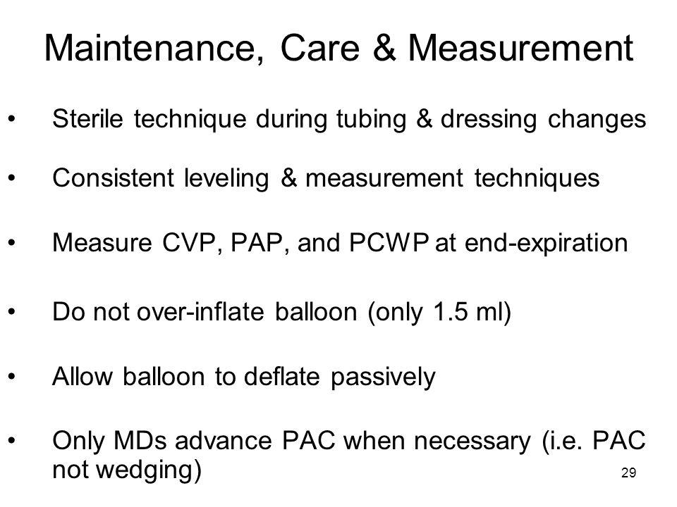 29 Maintenance, Care & Measurement Sterile technique during tubing & dressing changes Consistent leveling & measurement techniques Measure CVP, PAP, a