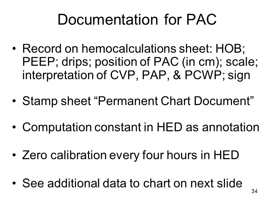 34 Documentation for PAC Record on hemocalculations sheet: HOB; PEEP; drips; position of PAC (in cm); scale; interpretation of CVP, PAP, & PCWP; sign