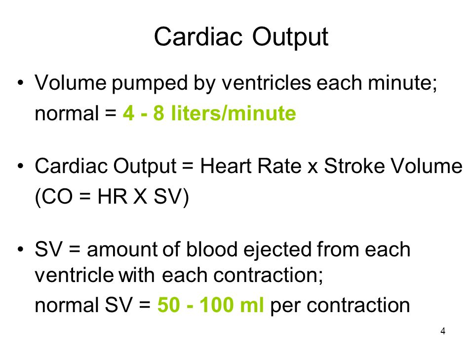4 Cardiac Output Volume pumped by ventricles each minute; normal = 4 - 8 liters/minute Cardiac Output = Heart Rate x Stroke Volume (CO = HR X SV) SV = amount of blood ejected from each ventricle with each contraction; normal SV = 50 - 100 ml per contraction