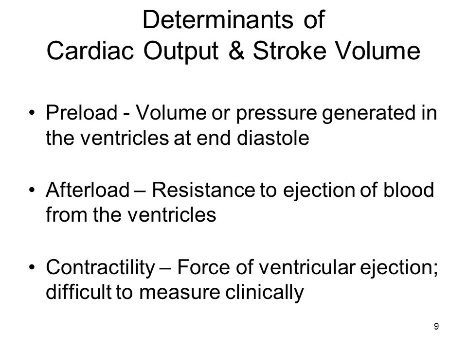 9 Determinants of Cardiac Output & Stroke Volume Preload - Volume or pressure generated in the ventricles at end diastole Afterload – Resistance to ej