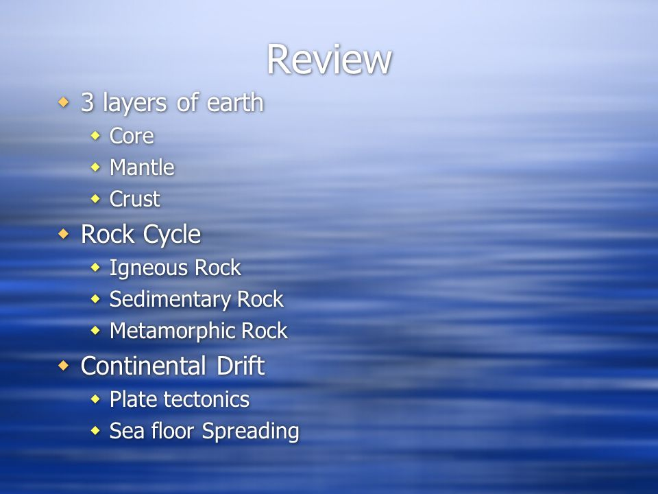 Review  3 layers of earth  Core  Mantle  Crust  Rock Cycle  Igneous Rock  Sedimentary Rock  Metamorphic Rock  Continental Drift  Plate tectonics  Sea floor Spreading  3 layers of earth  Core  Mantle  Crust  Rock Cycle  Igneous Rock  Sedimentary Rock  Metamorphic Rock  Continental Drift  Plate tectonics  Sea floor Spreading