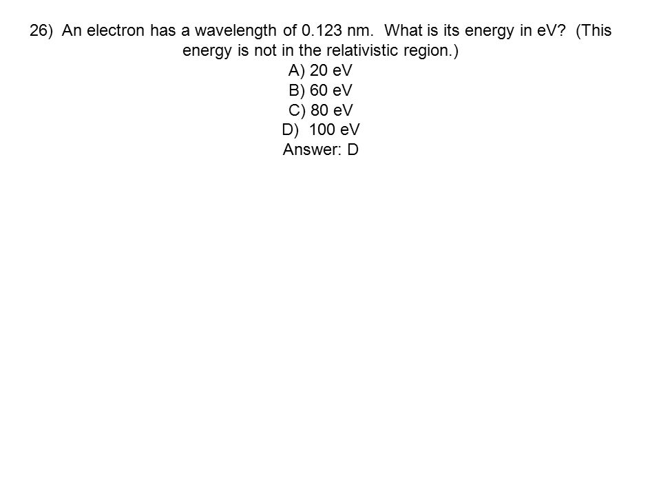 26) An electron has a wavelength of 0.123 nm. What is its energy in eV? (This energy is not in the relativistic region.) A) 20 eV B) 60 eV C) 80 eV D)