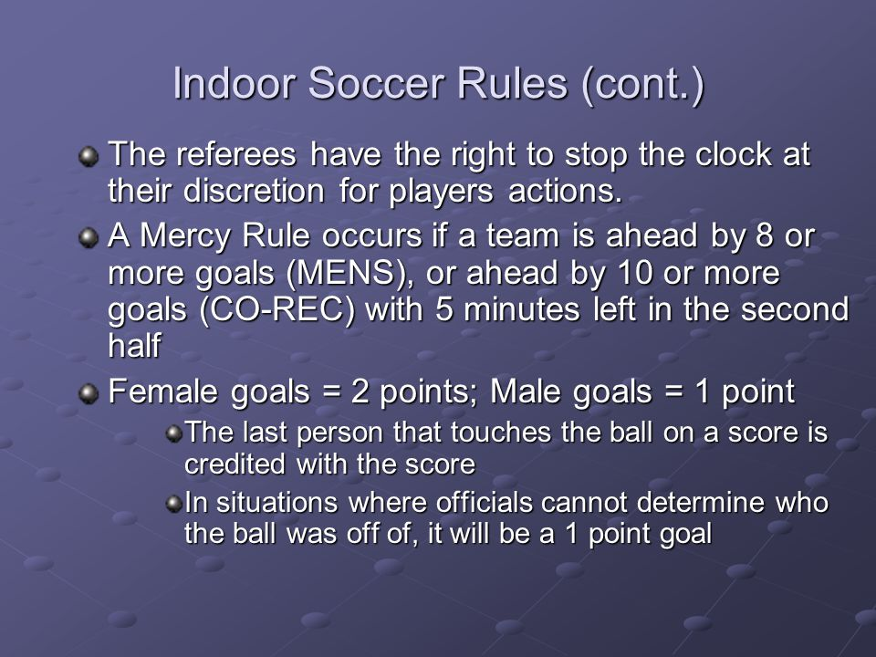 Indoor Soccer Rules (cont.) The referees have the right to stop the clock at their discretion for players actions. A Mercy Rule occurs if a team is ah