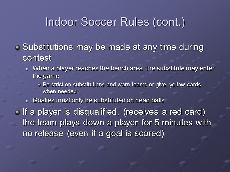 Indoor Soccer Rules (cont.) Substitutions may be made at any time during contest When a player reaches the bench area, the substitute may enter the ga