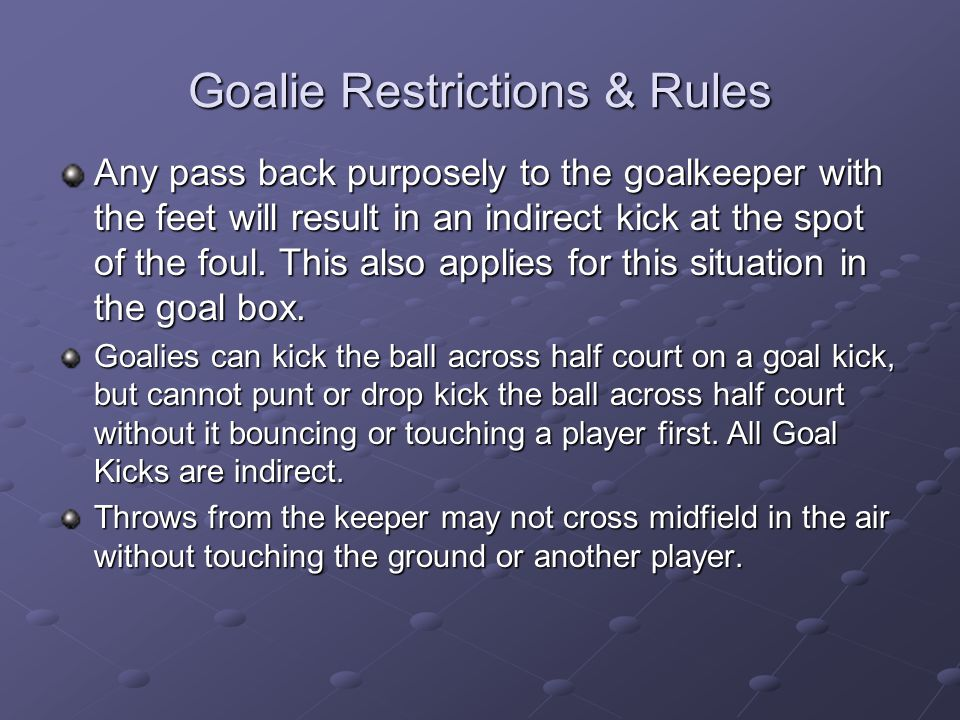 Goalie Restrictions & Rules Any pass back purposely to the goalkeeper with the feet will result in an indirect kick at the spot of the foul. This also