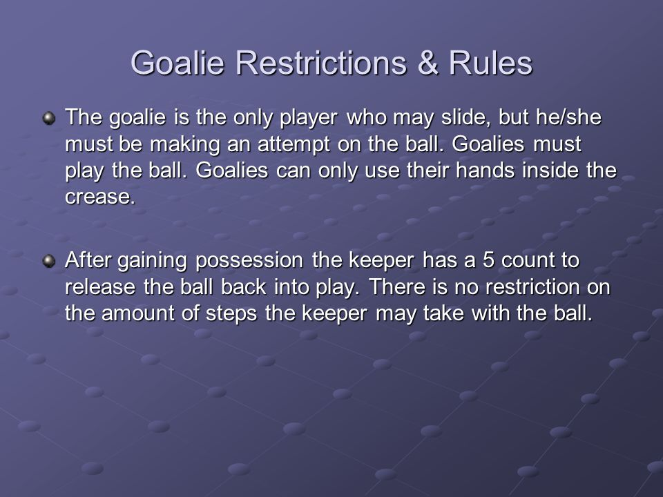 Goalie Restrictions & Rules The goalie is the only player who may slide, but he/she must be making an attempt on the ball. Goalies must play the ball.