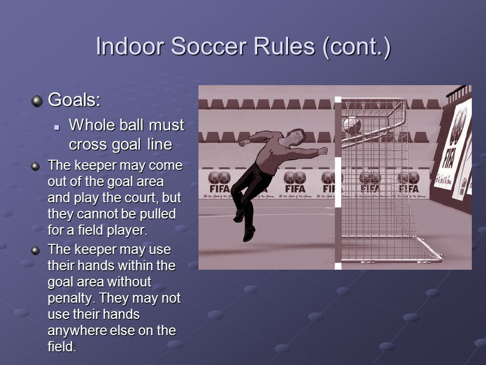 Indoor Soccer Rules (cont.) Goals: Whole ball must cross goal line Whole ball must cross goal line The keeper may come out of the goal area and play t