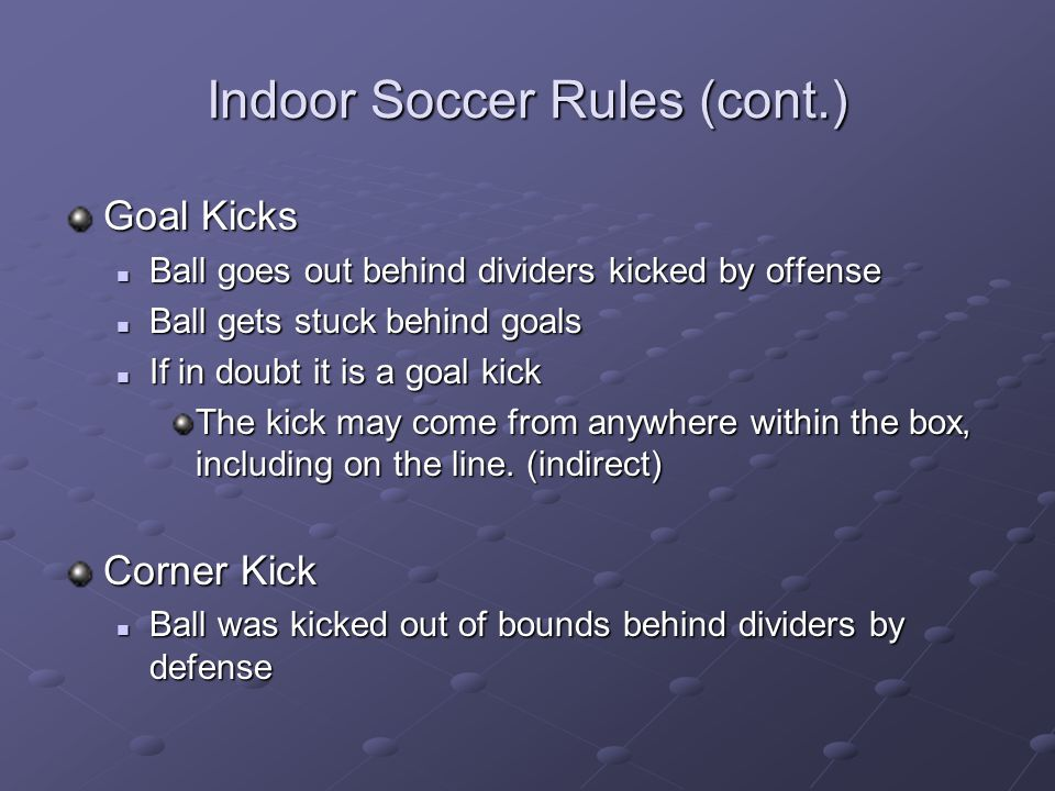 Indoor Soccer Rules (cont.) Goal Kicks Ball goes out behind dividers kicked by offense Ball goes out behind dividers kicked by offense Ball gets stuck
