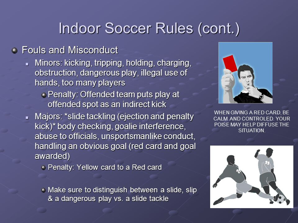 Indoor Soccer Rules (cont.) Fouls and Misconduct Minors: kicking, tripping, holding, charging, obstruction, dangerous play, illegal use of hands, too