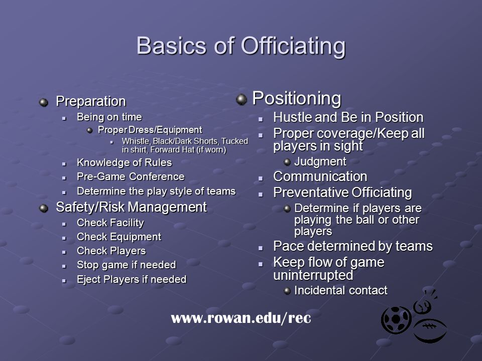 Basics of Officiating Improvement/Evaluation Post-Game Post-Game Work on 1-2 things to improve each game Work on 1-2 things to improve each game Mentor others or ask questions to experienced officials Mentor others or ask questions to experienced officials Praise in public, criticize privately Get more game experience Get more game experience Promotions Promotions Being the head official Working more competitive games Mechanics/Calls Make the basic calls Don't look for insignificant or rare calls Confidence/Use of Voice Whistle and Crisp mechanics Work on signals Rapport with Players Command Respect but be respectful Communicate with captain Warn players before ejecting Don't socialize with one group over another www.rowan.edu/rec